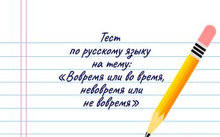 Тест на тему: «Во время или вовремя, не вовремя или невовремя»