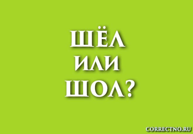 Шёл или шол: как правильно пишется?
