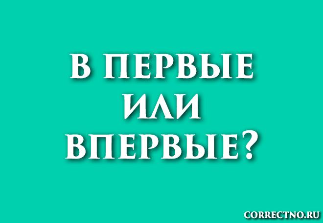 Впервые или в первые: как правильно пишется слово?