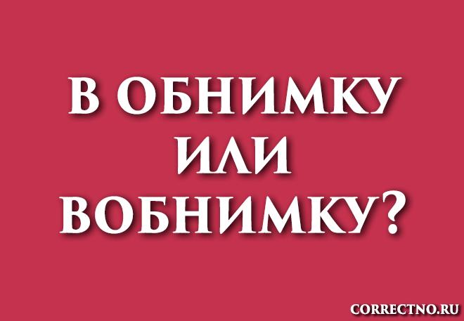 В обнимку или вобнимку: как правильно пишется слово?